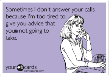 Sometimes I don't answer your calls because I'm too tired to give you the advice that you're not going to take.