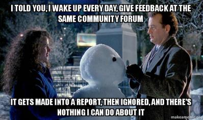 I told you, I wake up every day, give feedback at the same community forum, it gets made into a report, then ignored, and there's nothing I can do about it.