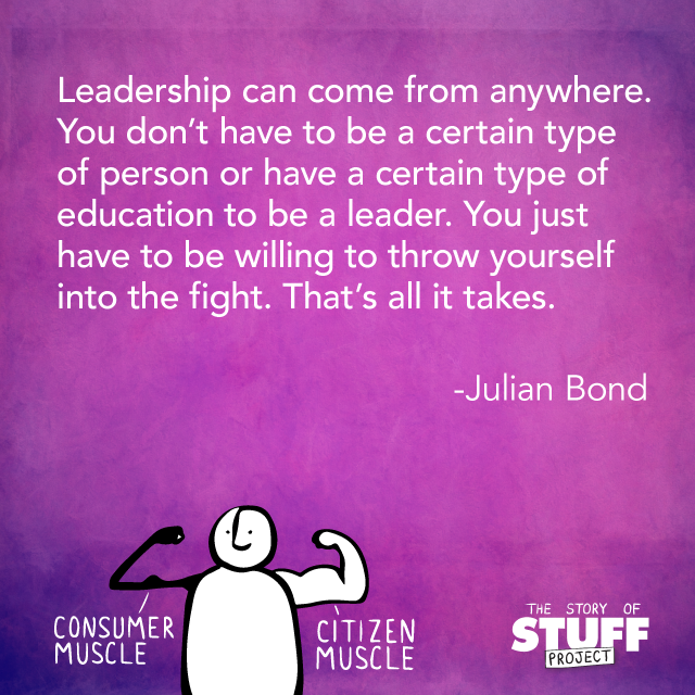 """leadership can come from anywhere. You don't have to be a certain type of person or have a certain type of education to be a leader. You just have to be willing to throw yourself into the fight. That's all it takes."" - Julian Bond"