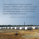 """The health of Gulf Coast residents housed in FEMA trailers after Hurricane Katrina and Rita was harmed more by formeldohyde exposure in the FEMA trailers than the hurricanes."" - Becky Gillette, Mississippi"
