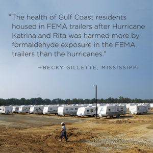 """""""The health of Gulf Coast residents housed in FEMA trailers after Hurricane Katrina and Rita was harmed more by formeldohyde exposure in the FEMA trailers than the hurricanes."""" - Becky Gillette, Mississippi"""