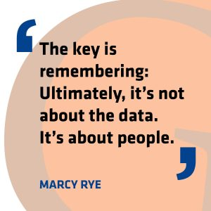 """The key is remembering: Ultimately, it's not about the data. It's about people."" - Marcy Rye"