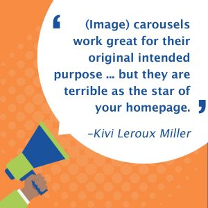 quote: (Image) carousels work great for their original intended purpose ... but they are terrible as the star of your homepage.