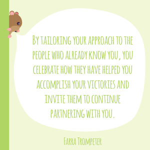 Farra Trompeter quote: By tailoring your approach to the people who already know you, you celebrate how they have helped you accomplish your victories and invite them to continue partnering with you.