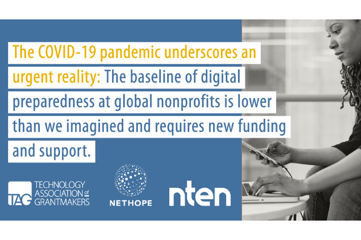 The COVID-19 pandemic underscores an urgent reality:The baseline of digital preparedness at global nonprofits is lower than we imagined and requires new funding and support. above logos from TAG, NetHope, and NTEN.